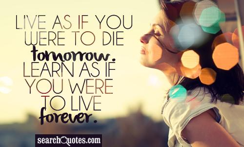 Learn as if you were going to live forever. Live as if you were going to die tomorrow.