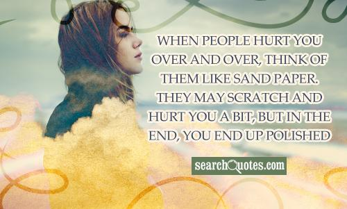 When people hurt you over and over, think of them like sand paper. They may scratch and hurt you a bit, but in the end, you end up polished and they end up useless
