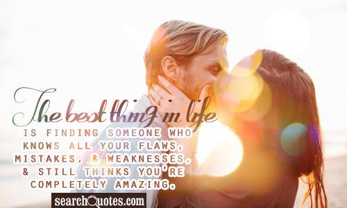 The best thing in life is finding someone who knows all your flaws, mistakes, & weaknesses, & still thinks you're completely amazing.