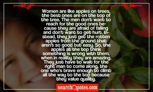 Women are like apples on trees, the best ones are on the top of the tree. The men don't want to reach for the good ones because they are afraid of falling and don't want to get hurt. Instead, they just get the rotten apples from the ground that aren't so good but easy. So, the apples at the top think something is wrong with them, when in reality they are amazing. They just have to wait for the right man to come along, the one who's brave enough to climb all the way to the top because they value quality.