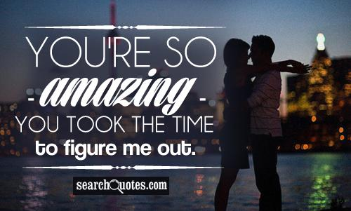You're so amazing - you took the time to figure me out.