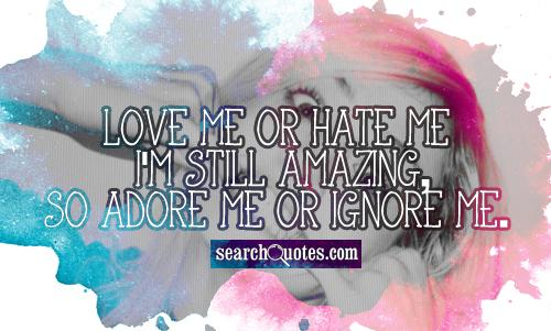 Love me or hate me I'm still amazing, so adore me or ignore me.