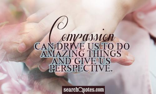 Compassion can drive us to do amazing things and give us perspective.