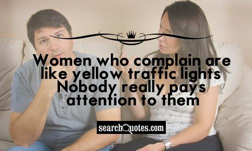 Women who complain are like yellow traffic lights. Nobody really pays attention to them.