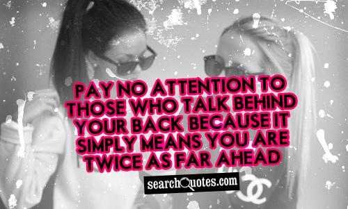 Pay no attention to those who talk behind your back, because it simply means you are twice as far ahead.