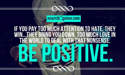 If you pay too much attention to hate, they win...they bring you down. Too much love in the world to deal with that nonsense. Be positive.