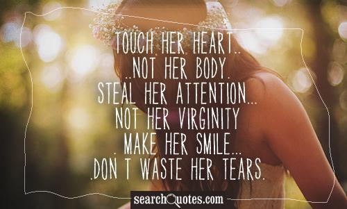 Touch her heart....not her body. Steal her attention...not her virginity. Make her smile....don't waste her tears.