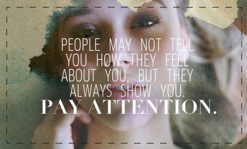 People may not tell you how they feel about you, but they always show you. Pay attention.
