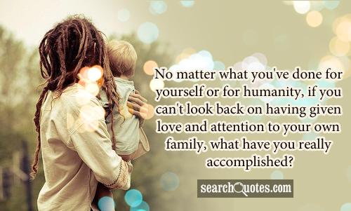 No matter what you've done for yourself or for humanity, if you can't look back on having given love and attention to your own family, what have you really accomplished?