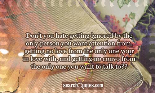 Don't you hate getting ignored by the only person you want attention from, getting no love from the only one your in love with, and getting no convo from the only one you want to talk to??