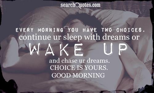 Every morning you have two choices, continue ur sleep with dreams or WAKE UP and chase ur dreams. CHOICE IS YOURS. GOOD MORNING