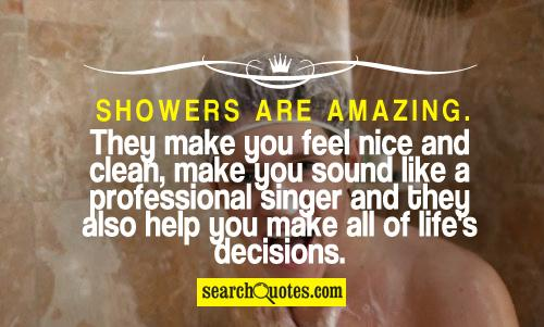 Showers are amazing. They make you feel nice and clean, make you sound like a professional singer and they also help you make all of life's decisions.