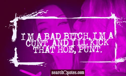 I'm a bad bitch, I'm a cunt. And I'll kick that hoe, punt.