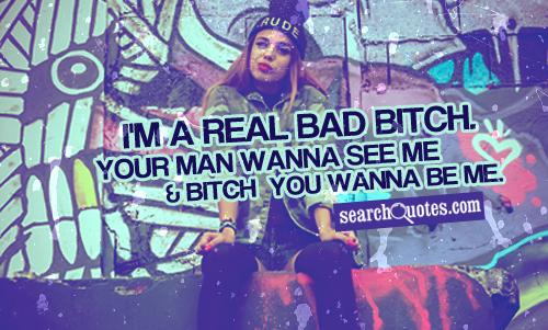 I'm a real bad bitch. Your man wanna see me and bitch you wanna be me.