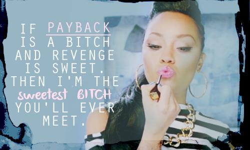 If payback is a bitch and revenge is sweet. Then I'm the sweetest bitch you'll ever meet.