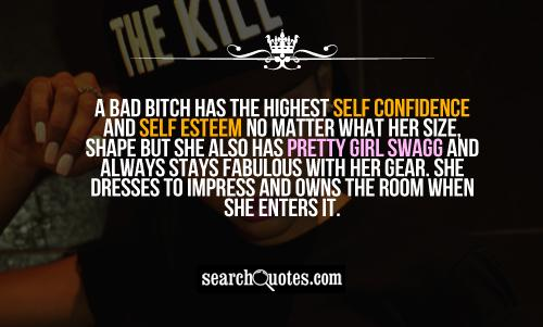 A bad bitch has the highest self confidence and self esteem no matter what her size, shape but she also has pretty girl swagg and always stays fabulous with her gear. She dresses to impress and owns the room when she enters it.