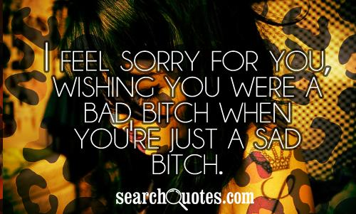 I feel sorry for you, wishing you were a bad bitch when you're just a sad bitch.