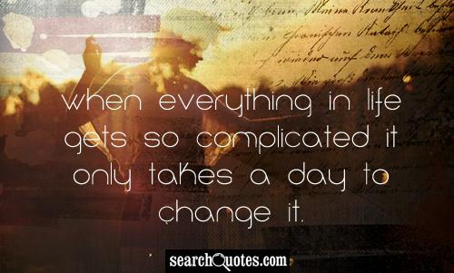 When everything in life gets so complicated it only takes a day to change it.