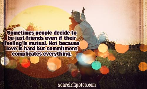 Sometimes people decide to be just friends even their feeling is mutual. Not because love is hard but commitment complicates everything.