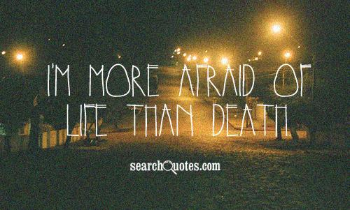 I'm more afraid of life than death.