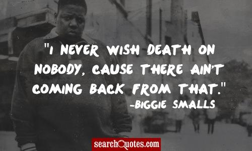 I never wish death on nobody, cause there ain't coming back from that.