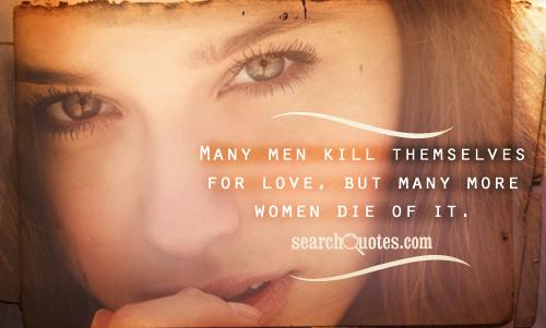 Many men kill themselves for love, but many more women die of it.
