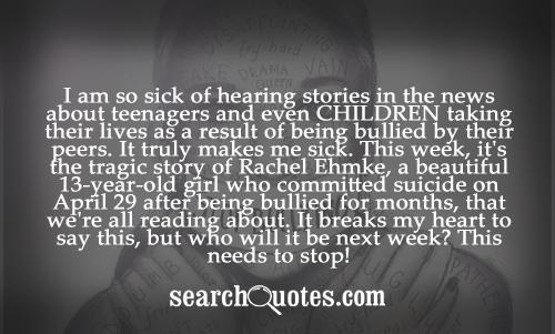 I am so sick of hearing stories in the news about teenagers and even CHILDREN taking their lives as a result of being bullied by their peers. It truly makes me sick. This week, it's the tragic story of Rachel Ehmke, a beautiful 13-year-old girl who committed suicide on April 29 after being bullied for months, that we're all reading about. It breaks my heart to say this, but who will it be next week? This needs to stop!