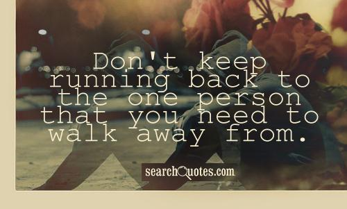 Don't keep running back to the one person that you need to walk away from.