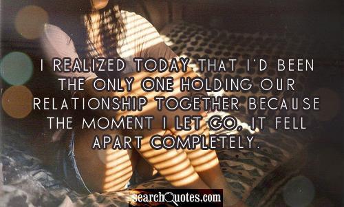 I realized today that I'd been the only one holding our relationship together because the moment I let go, it fell apart completely.
