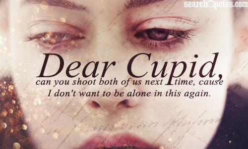 Dear Cupid, can you shoot both of us next time, cause I don't want to be alone in this again.