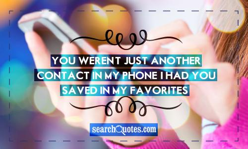 You weren't just another contact in my phone, I had you saved in my favorites...
