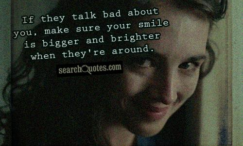 If they talk bad about you, make sure your smile is bigger and brighter when they're around.