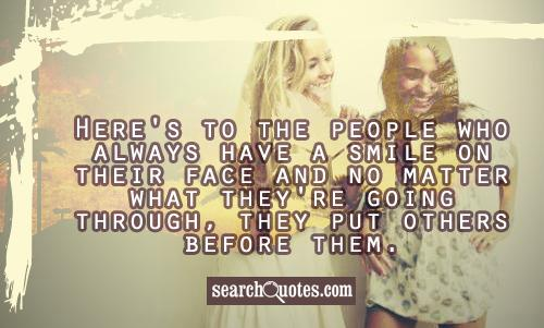 Here's to the people who always have a smile on their face and no matter what they're going through, they put others before them.