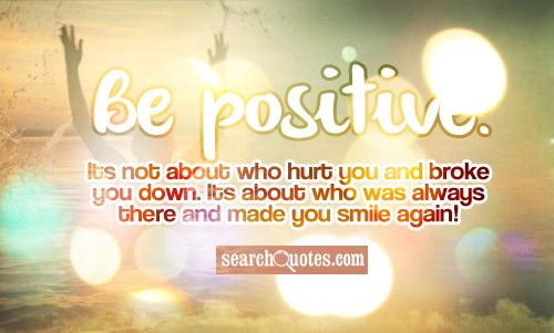 Be positive! Its not about who hurt you and broke you down. Its about who was always there and made you smile again!