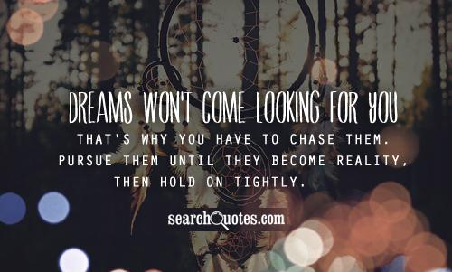 Dreams won't come looking for you. That's why you have to chase them. Pursue them until they become reality, then hold on   tightly.