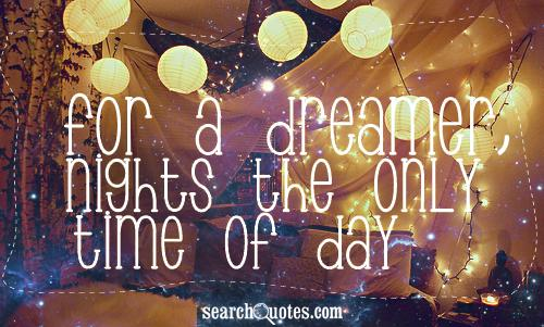 For a dreamer, nights the only time of day.