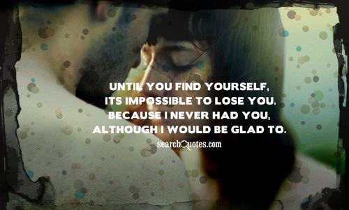 Until you find yourself, its impossible to lose you. Because I never had you, although I would be glad to.