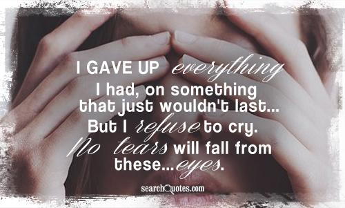 I gave up everything I had, on something that just wouldn't last...But I refuse to cry. No tears will fall from these...eyes.