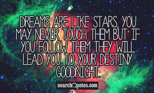Dreams are like stars, you may never touch them But If you follow them they Will lead you to your destiny. Goodnight.