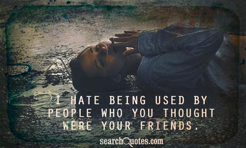 I hate being used by people who you thought were your friends.