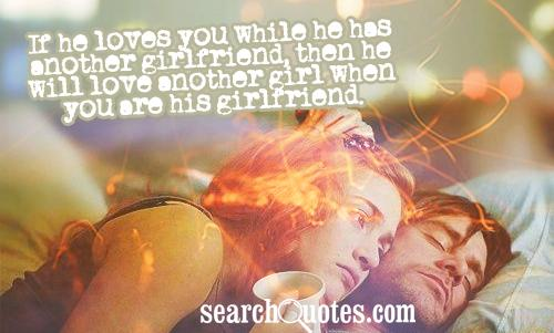 If he loves you while he has another girlfriend, then he will love another girl when you are his girlfriend.