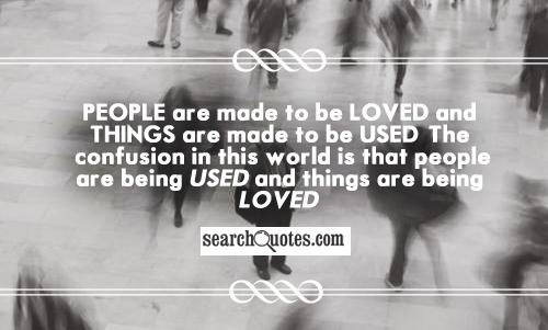 People are made to be loved and things are made to be used. The confusion in this world is that people are being used and things are being loved.