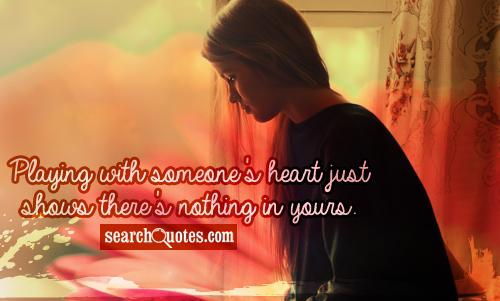 Playing with someone's heart just shows there's nothing in yours.