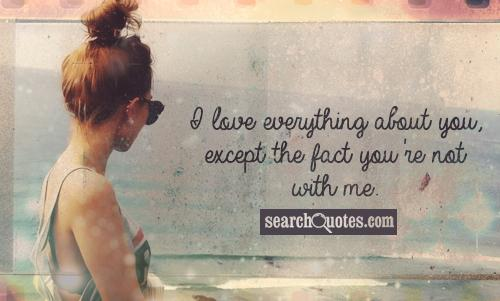 I love everything about you, except the fact you're not with me.