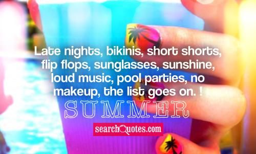 Late nights, bikinis, short shorts, flip flops, sunglasses, sunshine, loud music, pool parties, no makeup, the list goes on. SUMMER!
