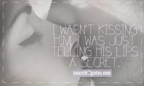 I wasn't kissing him, I was just telling his lips a secret.