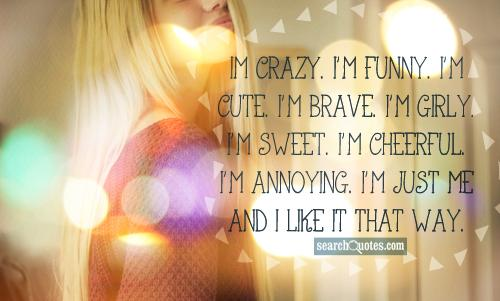 Im crazy. I'm funny. I'm cute. I'm brave. I'm girly. I'm sweet. I'm cheerful. I'm annoying. I'm just me and I like it that way.