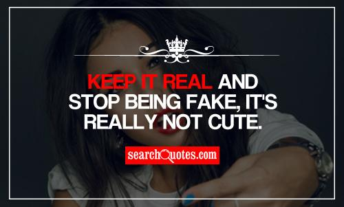 Keep it real and stop being fake, it's really not cute.