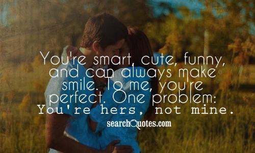 You're smart, cute, funny, and can always make smile. To me, you're perfect. One problem: You're hers, not mine.