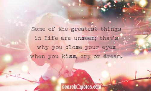 Some of the greatest things in life are unseen; that's why you close your eyes when you kiss, cry or dream.